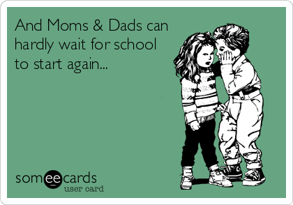 And Moms & Dads can hardly wait for school to start again...