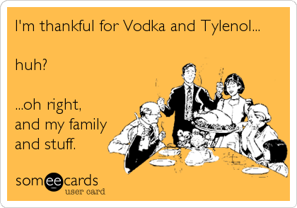 I'm thankful for Vodka and Tylenol...  huh?  ...oh right, and my family and stuff.
