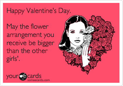Happy Valentine's Day.  May the flower arrangement you receive be bigger than the other girls'.
