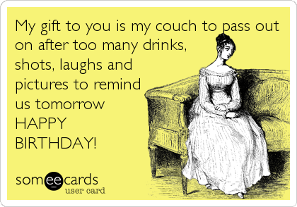 My gift to you is my couch to pass out on after too many drinks, shots, laughs and pictures to remind us tomorrow HAPPY BIRTHDAY!
