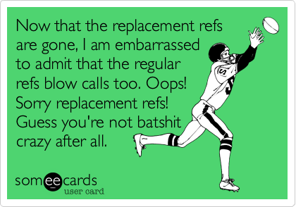 Now that the replacement refsare gone, I am embarrasedto admit that the regularrefs blow calls too. Oops!Sorry replacement refs!Guess you're not batshitcrazy after all.