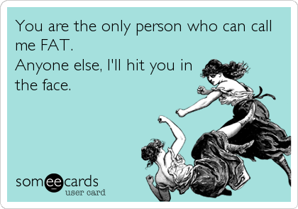 You are the only person who can call me FAT.  Anyone else, I'll hit you in the face.