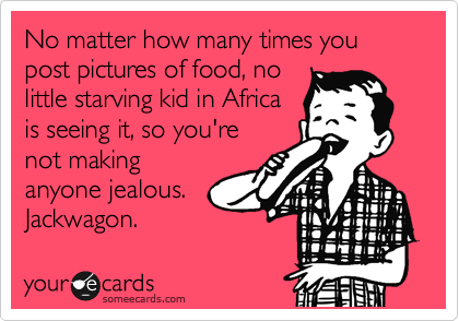 No matter how many times you post pictures of food, no little starving kid in Africa is seeing it, so you're not making anyone jealous.   Jackwagon.