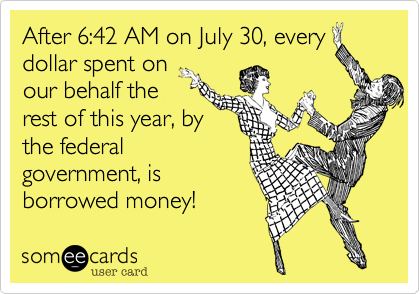 After 6:42 AM on July 30, every dollar spent on our behalf the  rest of this year, by  the federal government, is borrowed money!