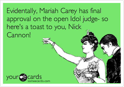 Evidentally, Mariah Carey has final approval on the open Idol judge- so here's a toast to you, Nick