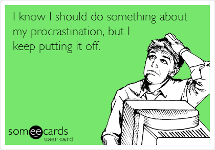 I know I should do something about my procrastination, but I keep putting it off.