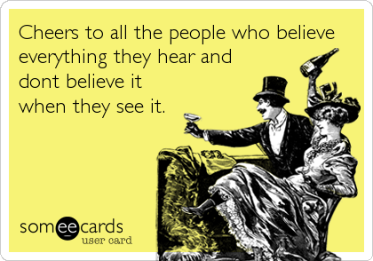 Cheers to all the people who believe everything they hear and dont believe it when they see it.