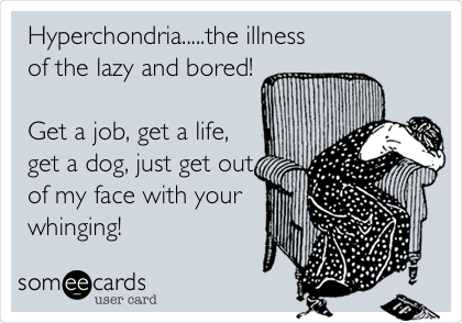 Hyperchondria.....the illness of the lazy and bored!  Get a job, get a life, get a dog, just get out of my face with your whinging!