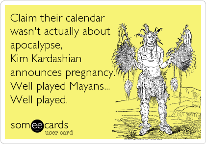 Claim their calendar wasn't actually about  apocalypse, Kim Kardashian announces pregnancy. Well played Mayans... Well played.