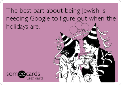 The best part about being Jewish is needing Google to figure out when the holidays are.