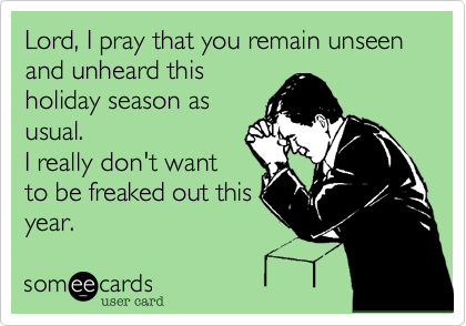 Lord%2C I pray that you remain unseen and unheard this holiday season as usual.  I really don't want to be freaked out this year.