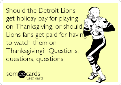 Should the Detroit Lions get holiday pay for playing on Thanksgiving, or should Lions fans get paid for having to watch them on Thanksgiving?  Questions, questions, questions!