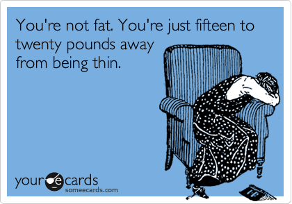 You're not fat. You're just fifteen to twenty pounds away
