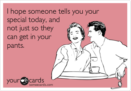 I hope someone tells you your special today, and