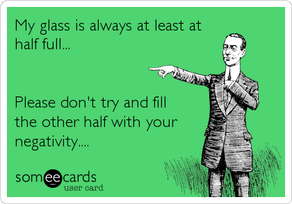 My glass is always at least at half full...   Please don't try and fill the other half with your negativity....