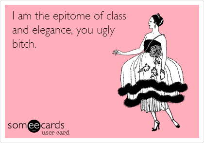 I am the epitome of class and elegance, you ugly bitch.