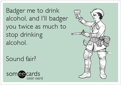 Badger me to drink alcohol, and I'll badger you twice as much to  stop drinking  alcohol.  Sound fair?