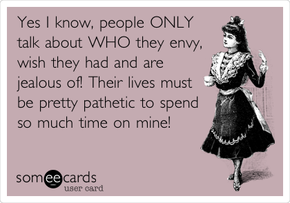 Yes I know, people ONLY talk about WHO they envy, wish they had and are jealous of! Their lives must be pretty pathetic to spend so much time on mine!