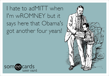 I hate to adMITT when I'm wROMNEY but it says here that Obama's got another four years!