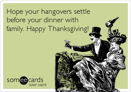 Hope your hangovers settle before your dinner with family. Happy Thanksgiving!