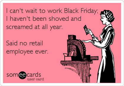 I can't wait to work Black Friday; I haven't been shoved and screamed at all year.  Said no retail employee ever.