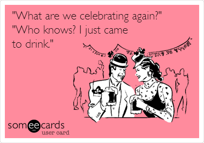 """What are we celebrating again?"" ""Who knows? I just came to drink."""