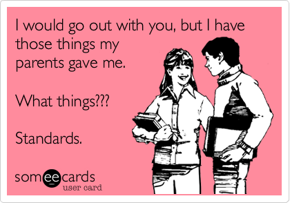 I would go out with you, but I have those things my parents gave me.  What things???  Standards.