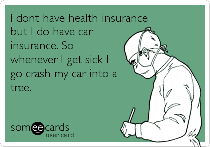 I Dont Have Health Insurance But I Do Have Car Insurance So Whenever I Get Sick I Go Crash My Car Into A Tree Confession Ecard