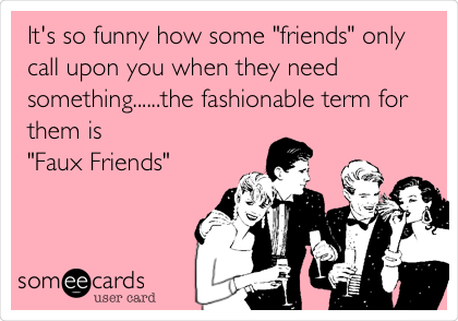 """It's so funny how some """"friends"""" only call upon you when they need something......the fashionable term for them is  """"Faux Friends"""""""