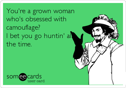 You're a grown woman who's obsessed with camouflage? I bet you go huntin' all the time.