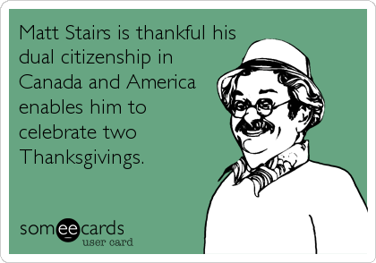Matt Stairs is thankful hisdual citizenship in Canada and Americaenables him tocelebrate twoThanksgivings.