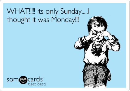 WHAT!!!!! its only Sunday.....I thought it was Monday!!!