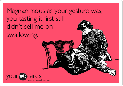 Magnanimous as your gesture was, you tasting it first still 