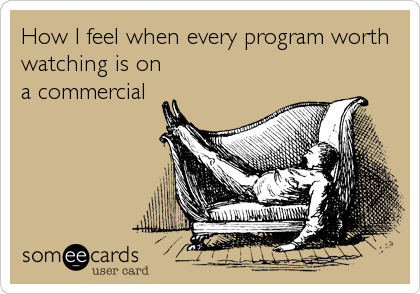 How I feel when every program worth watching is on a commercial