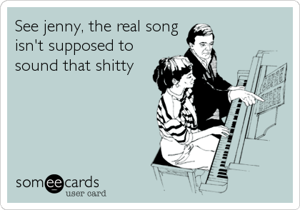 See jenny, the real song  isn't supposed to sound that shitty