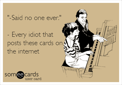 """-Said no one ever.""  - Every idiot that posts these cards on the internet"