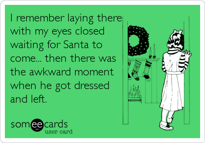 I remember laying there with my eyes closed waiting for Santa to come... then there was the awkward moment when he got dressed  and left.