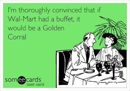 I'm thoroughly convinced that if Wal-Mart had a buffet, it would be a Golden Corral