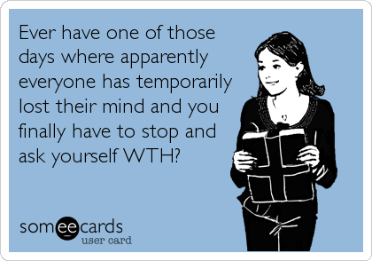 Ever have one of those days where apparently everyone has temporarily lost their mind and you finally have to stop and ask yourself WTH?