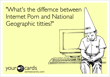 """""""What's the differnce between Internet Porn and National Geographic titties?"""""""