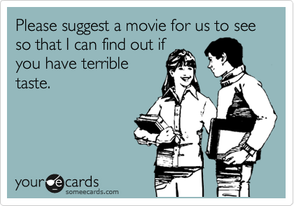 Please suggest a movie for us to see so that I can find out if