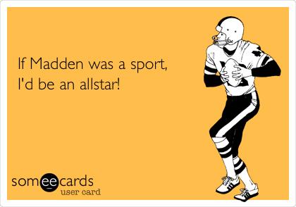 If Madden was a sport, I'd be an allstar!