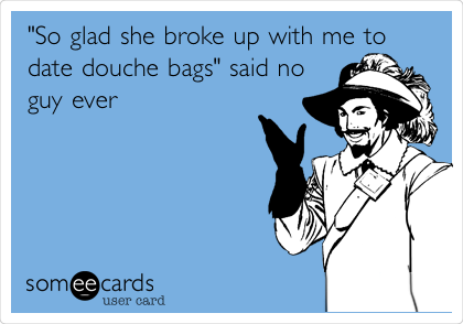 """""""So glad she broke up with me to date douche bags"""" said no guy ever"""