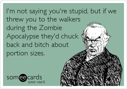I'm not saying you're stupid, but if we threw you to the walkers during the Zombie Apocalypse they'd chuck back and bitch about portion sizes.