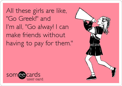 "All these girls are like, ""Go Greek!"" and  I'm all, ""Go a!way! I can make friends without having to pay for them."""