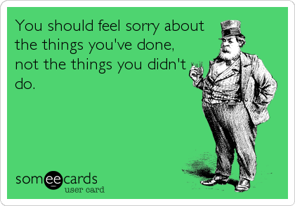 You should feel sorry about the things you've done, not the things you didn't do.