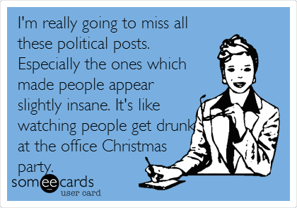 I'm really going to miss all these political posts. Especially the ones which made people appear slightly insane. It's like watching people get drunk at the office Christmas party.