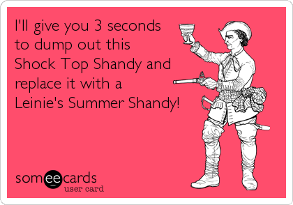 I'll give you 3 seconds to dump out this  Shock Top Shandy and replace it with a  Leinie's Summer Shandy!
