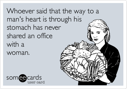 Whoever said that the way to a man's heart is through his