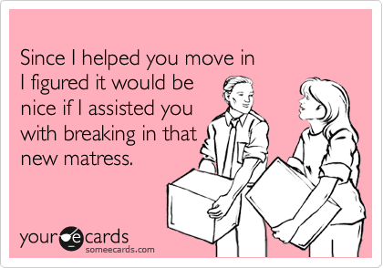Since I helped you move in